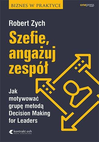 """""""Szefie, angażuj zespół. Jak motywować grupę Decision Making for Leaders""""- recenzja książki Roberta Zycha."""